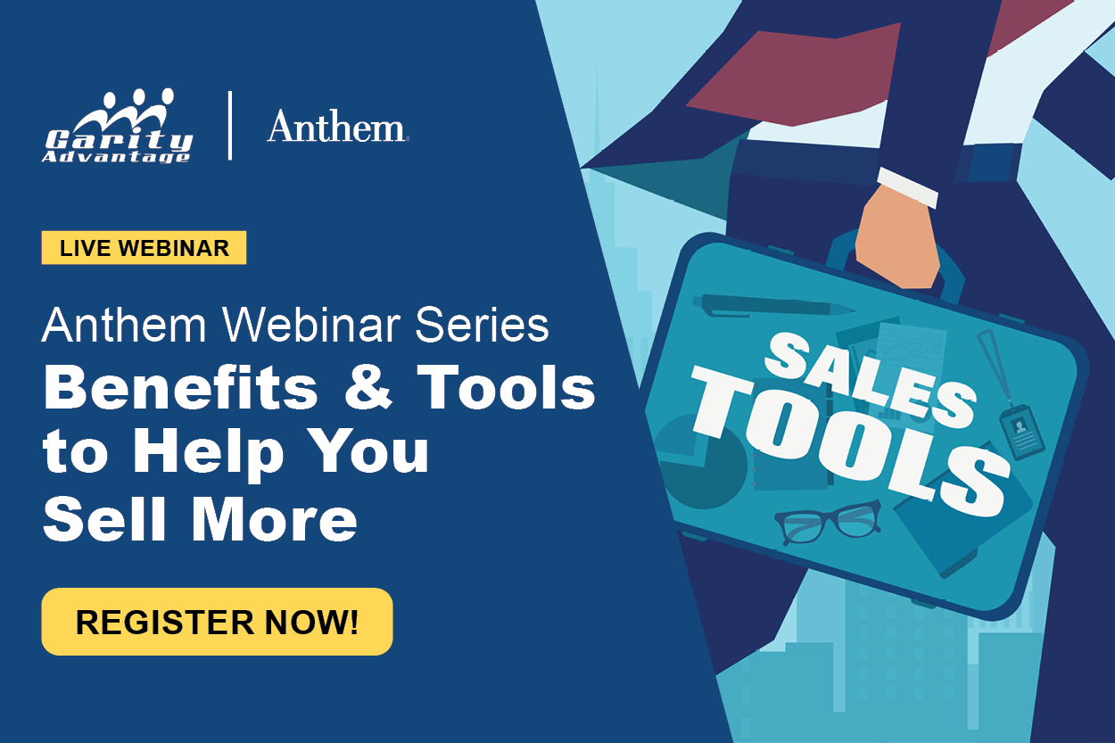 GarityAdvantage and Anthem Live Webinar Series Benefits & Tools to Help You Sell More Register Now!