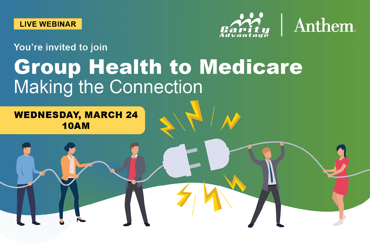 GarityAdvantage and Anthem Live Webinar You are invited to join Group Health to Medicare, Making the Connection on Wednesday, March 24 at 10 am Register