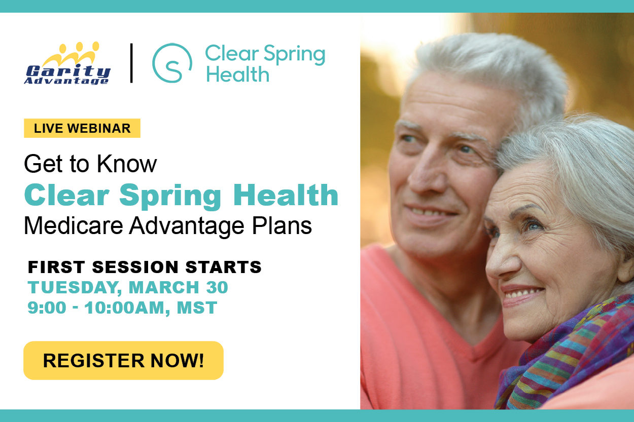 GarityAdvantage and Clear Spring Health Live Webinar Get to Know Clear Spring Health Medicare Advantage Plans Tuesday, March 30 9-10 am, MST Register Now!