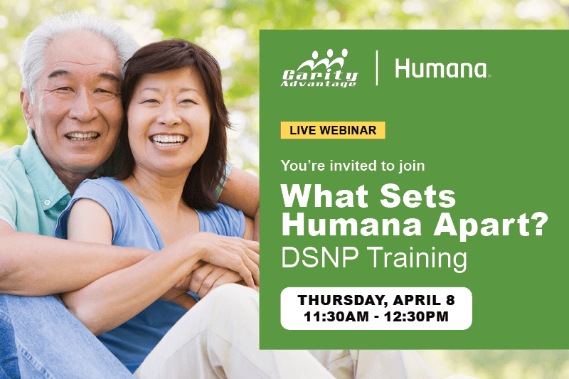GarityAdvantage and Humana Live Webinar You're invited to join What Sets Humana Apart? DSNP Training Thursday, April 8, 11 am - 12 pm